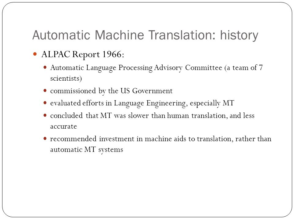 Automatic Machine Translation: history ALPAC Report 1966: Automatic Language Processing Advisory Committee (a team of 7 scientists) commissioned by the US Government evaluated efforts in Language Engineering, especially MT concluded that MT was slower than human translation, and less accurate recommended investment in machine aids to translation, rather than automatic MT systems