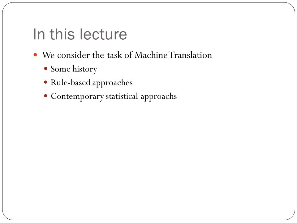 In this lecture We consider the task of Machine Translation Some history Rule-based approaches Contemporary statistical approachs