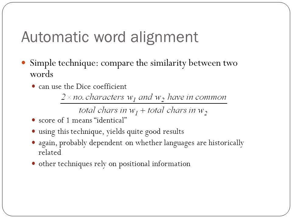 Automatic word alignment Simple technique: compare the similarity between two words can use the Dice coefficient score of 1 means identical using this technique, yields quite good results again, probably dependent on whether languages are historically related other techniques rely on positional information