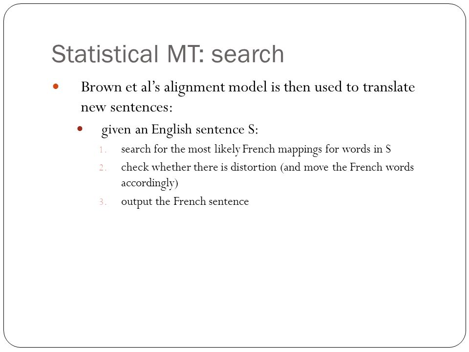 Statistical MT: search Brown et al's alignment model is then used to translate new sentences: given an English sentence S: 1.