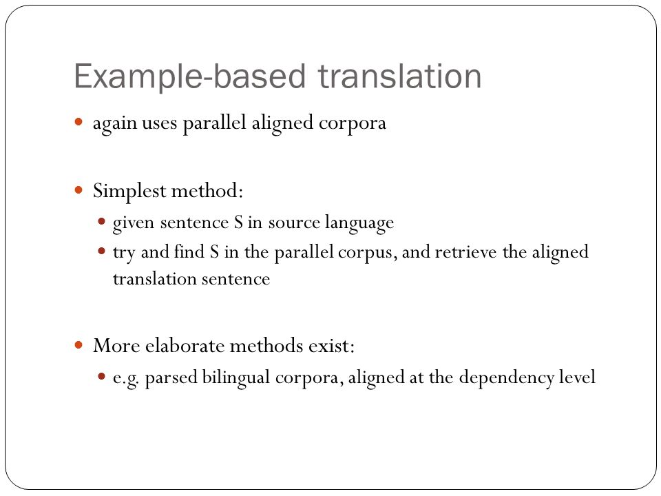 Example-based translation again uses parallel aligned corpora Simplest method: given sentence S in source language try and find S in the parallel corpus, and retrieve the aligned translation sentence More elaborate methods exist: e.g.