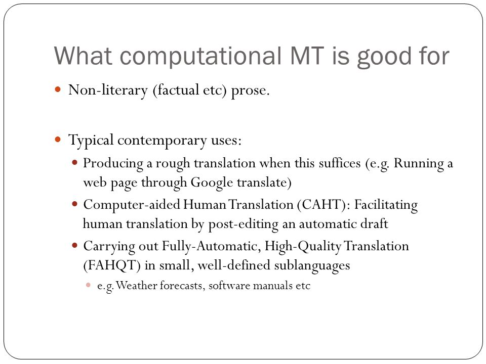 Automatic Machine Translation: history 1990s – present: growing interest in the use of very large, parallel corpora for translation many systems radically departed from the traditional rule- based methodology proposals include completely statistical systems (no linguistic knowledge at all) Current efforts: usually hybrid, combining linguistic knowledge and statistical techniques