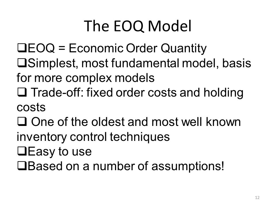 The EOQ Model 12  EOQ = Economic Order Quantity  Simplest, most fundamental model, basis for more complex models  Trade-off: fixed order costs and