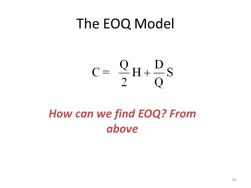The EOQ Model 18 How can we find EOQ? From above