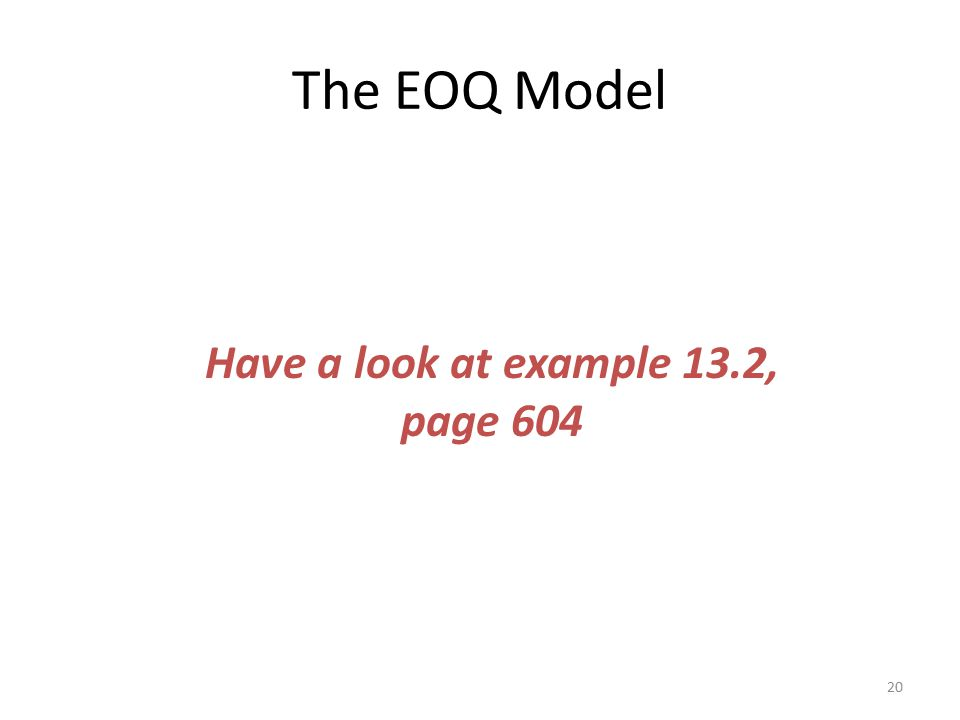 The EOQ Model 20 Have a look at example 13.2, page 604