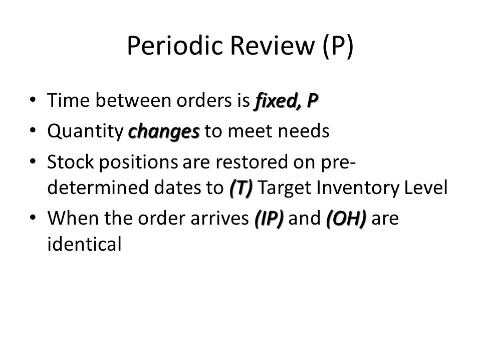 Periodic Review (P) fixed, P Time between orders is fixed, P changes Quantity changes to meet needs (T) Stock positions are restored on pre- determine