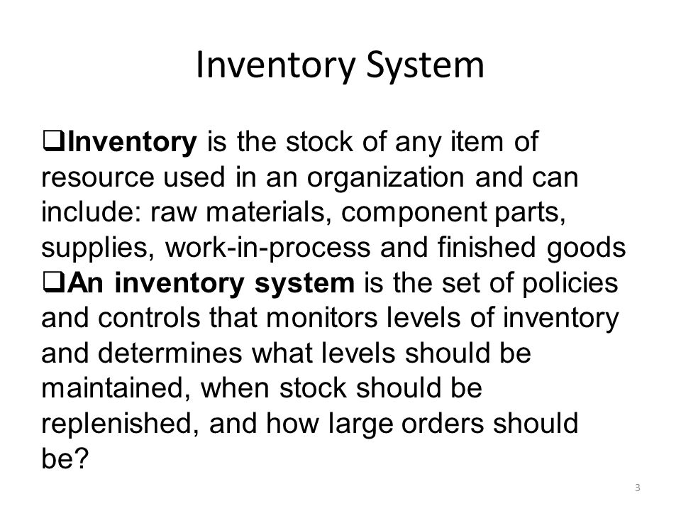 Inventory System 3  Inventory is the stock of any item of resource used in an organization and can include: raw materials, component parts, supplies,