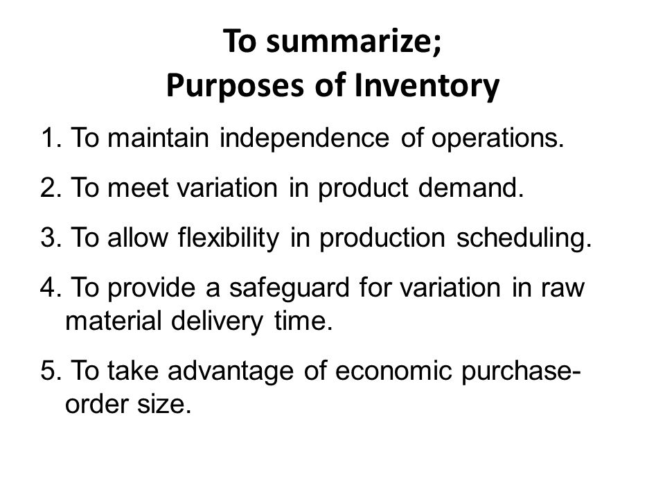 To summarize; Purposes of Inventory 1. To maintain independence of operations. 2. To meet variation in product demand. 3. To allow flexibility in prod