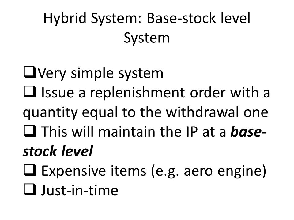 Hybrid System: Base-stock level System  Very simple system  Issue a replenishment order with a quantity equal to the withdrawal one  This will main