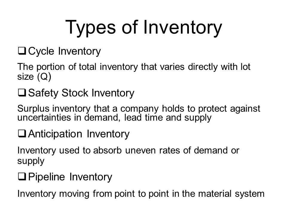 Types of Inventory  Cycle Inventory The portion of total inventory that varies directly with lot size (Q )  Safety Stock Inventory Surplus inventory