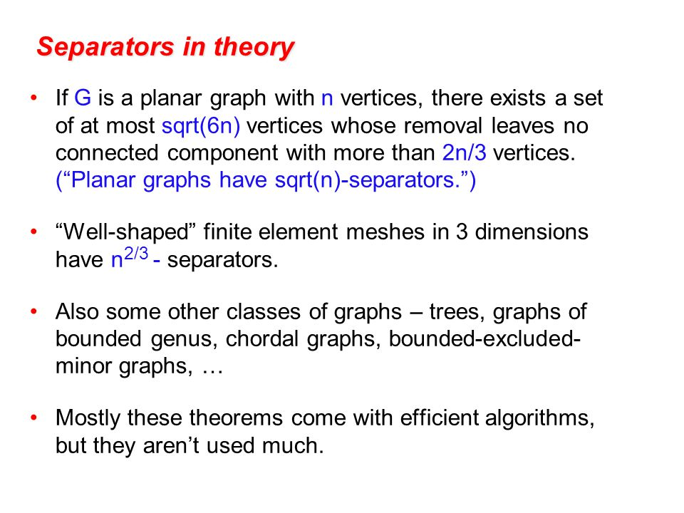 Separators in theory If G is a planar graph with n vertices, there exists a set of at most sqrt(6n) vertices whose removal leaves no connected component with more than 2n/3 vertices.