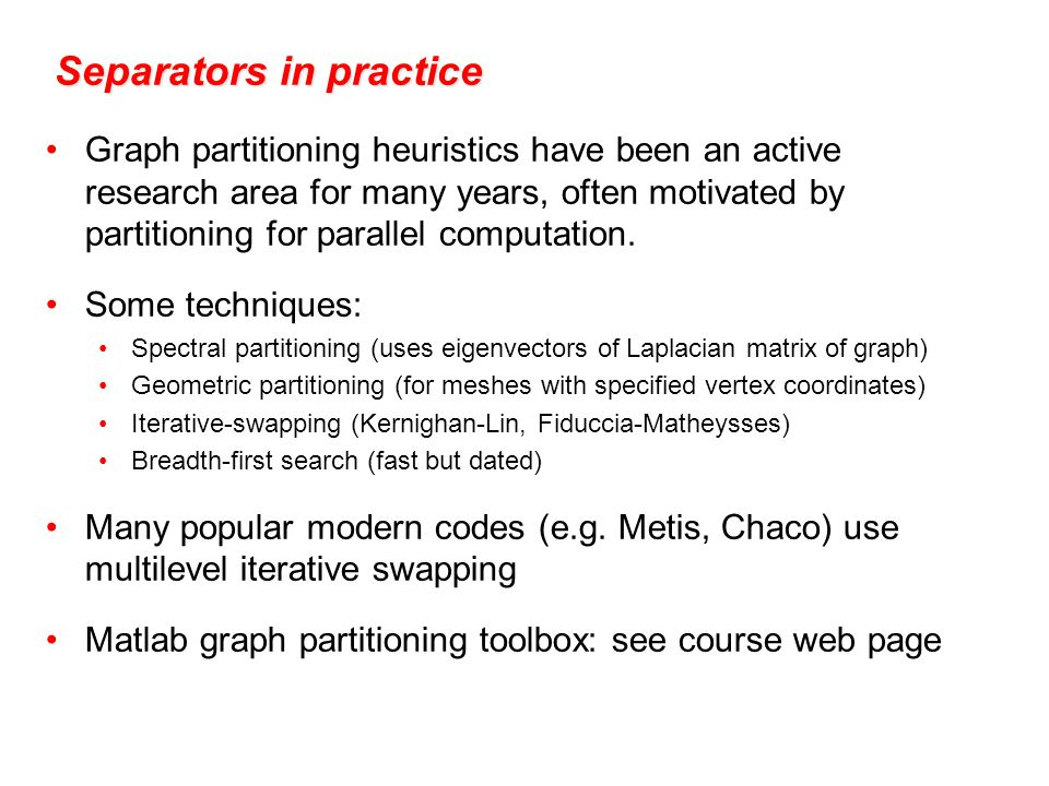 Separators in practice Graph partitioning heuristics have been an active research area for many years, often motivated by partitioning for parallel computation.