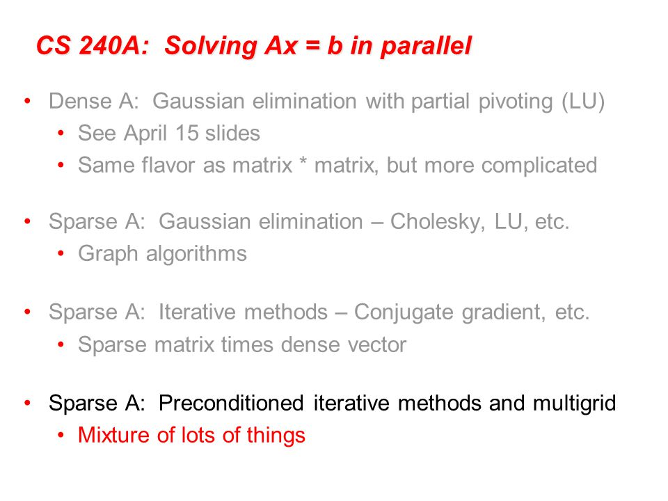 CS 240A: Solving Ax = b in parallel Dense A: Gaussian elimination with partial pivoting (LU) See April 15 slides Same flavor as matrix * matrix, but more complicated Sparse A: Gaussian elimination – Cholesky, LU, etc.