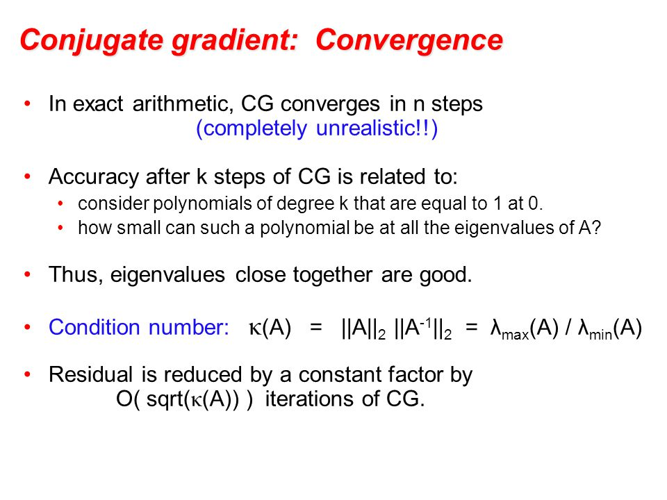 Conjugate gradient: Convergence In exact arithmetic, CG converges in n steps (completely unrealistic!!) Accuracy after k steps of CG is related to: consider polynomials of degree k that are equal to 1 at 0.