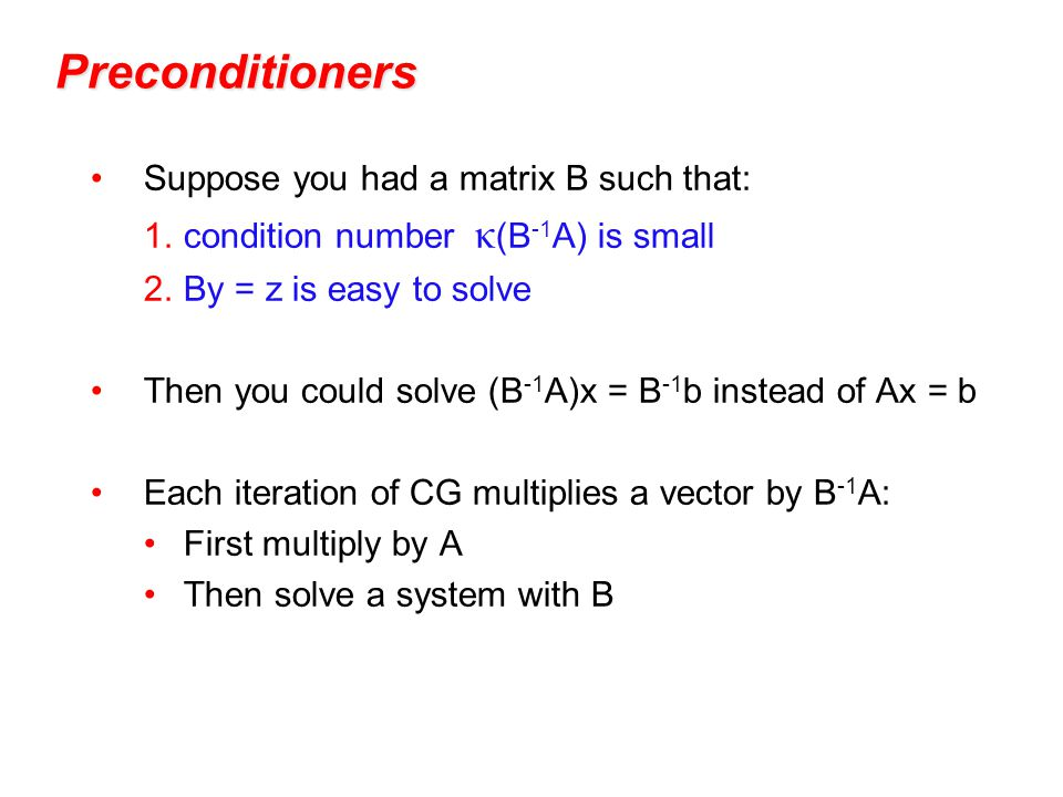 Preconditioners Suppose you had a matrix B such that: 1.condition number κ (B -1 A) is small 2.By = z is easy to solve Then you could solve (B -1 A)x = B -1 b instead of Ax = b Each iteration of CG multiplies a vector by B -1 A: First multiply by A Then solve a system with B