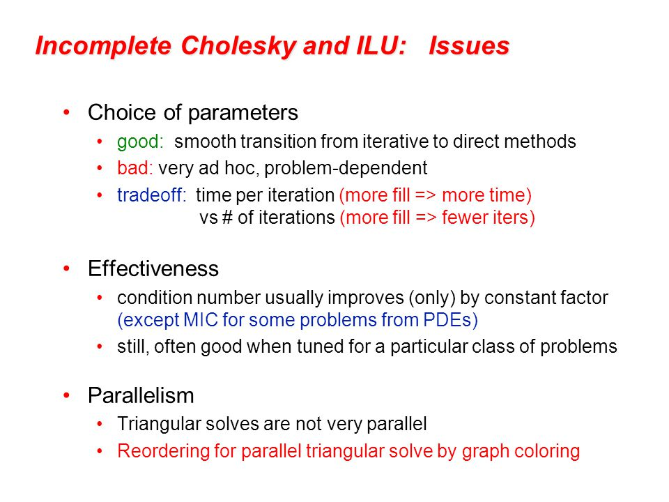 Incomplete Cholesky and ILU: Issues Choice of parameters good: smooth transition from iterative to direct methods bad: very ad hoc, problem-dependent tradeoff: time per iteration (more fill => more time) vs # of iterations (more fill => fewer iters) Effectiveness condition number usually improves (only) by constant factor (except MIC for some problems from PDEs) still, often good when tuned for a particular class of problems Parallelism Triangular solves are not very parallel Reordering for parallel triangular solve by graph coloring