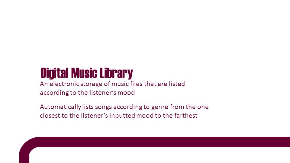 Digital Music Library An electronic storage of music files that are listed according to the listener's mood Automatically lists songs according to genre from the one closest to the listener's inputted mood to the farthest