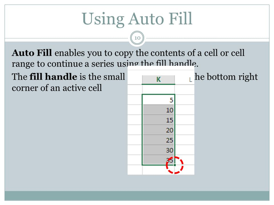 Using Auto Fill 10 Auto Fill enables you to copy the contents of a cell or cell range to continue a series using the fill handle. The fill handle is t