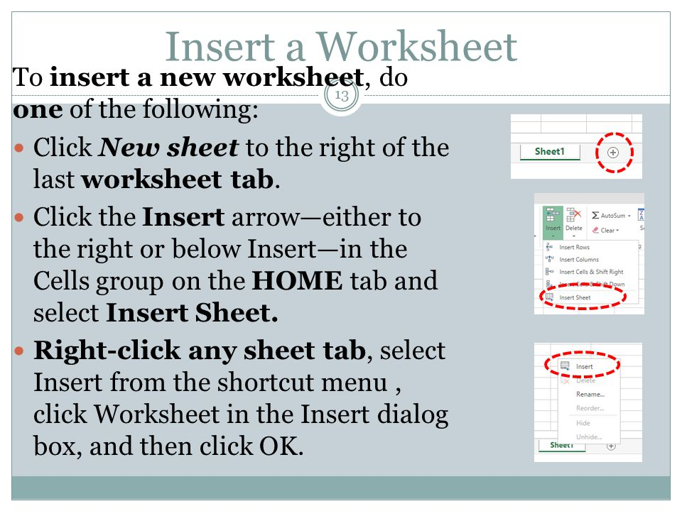 Insert a Worksheet 13 To insert a new worksheet, do one of the following: Click New sheet to the right of the last worksheet tab. Click the Insert arr