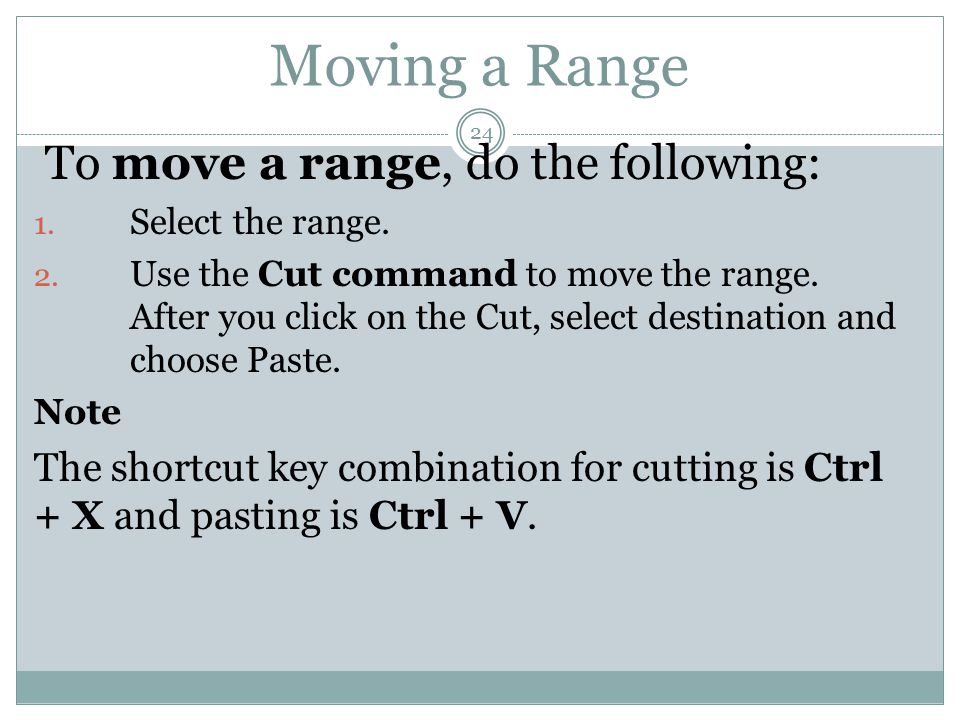 Moving a Range 24 To move a range, do the following: 1. Select the range. 2. Use the Cut command to move the range. After you click on the Cut, select