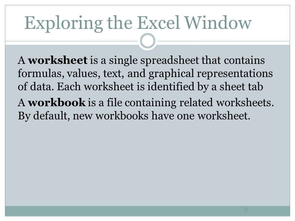 Exploring the Excel Window 3 A worksheet is a single spreadsheet that contains formulas, values, text, and graphical representations of data. Each wor