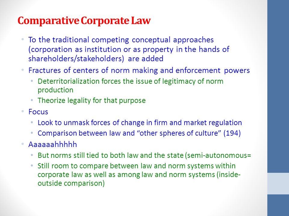 Comparative Corporate Law To the traditional competing conceptual approaches (corporation as institution or as property in the hands of shareholders/stakeholders) are added Fractures of centers of norm making and enforcement powers Deterritorialization forces the issue of legitimacy of norm production Theorize legality for that purpose Focus Look to unmask forces of change in firm and market regulation Comparison between law and other spheres of culture (194) Aaaaaahhhhh But norms still tied to both law and the state (semi-autonomous= Still room to compare between law and norm systems within corporate law as well as among law and norm systems (inside- outside comparison)