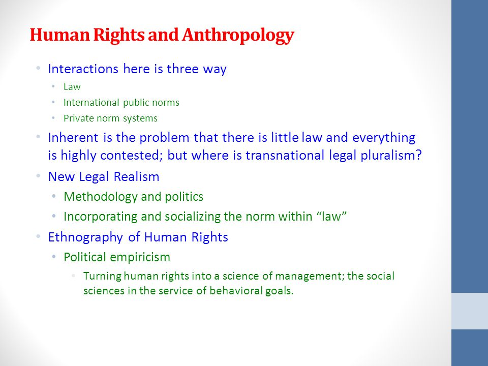 Human Rights and Anthropology Interactions here is three way Law International public norms Private norm systems Inherent is the problem that there is little law and everything is highly contested; but where is transnational legal pluralism.