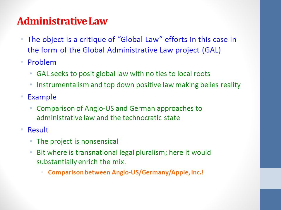 Administrative Law The object is a critique of Global Law efforts in this case in the form of the Global Administrative Law project (GAL) Problem GAL seeks to posit global law with no ties to local roots Instrumentalism and top down positive law making belies reality Example Comparison of Anglo-US and German approaches to administrative law and the technocratic state Result The project is nonsensical Bit where is transnational legal pluralism; here it would substantially enrich the mix.