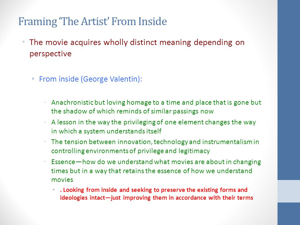 Framing 'The Artist' From Inside The movie acquires wholly distinct meaning depending on perspective From inside (George Valentin): Anachronistic but loving homage to a time and place that is gone but the shadow of which reminds of similar passings now A lesson in the way the privileging of one element changes the way in which a system understands itself The tension between innovation, technology and instrumentalism in controlling environments of privilege and legitimacy Essence—how do we understand what movies are about in changing times but in a way that retains the essence of how we understand movies.
