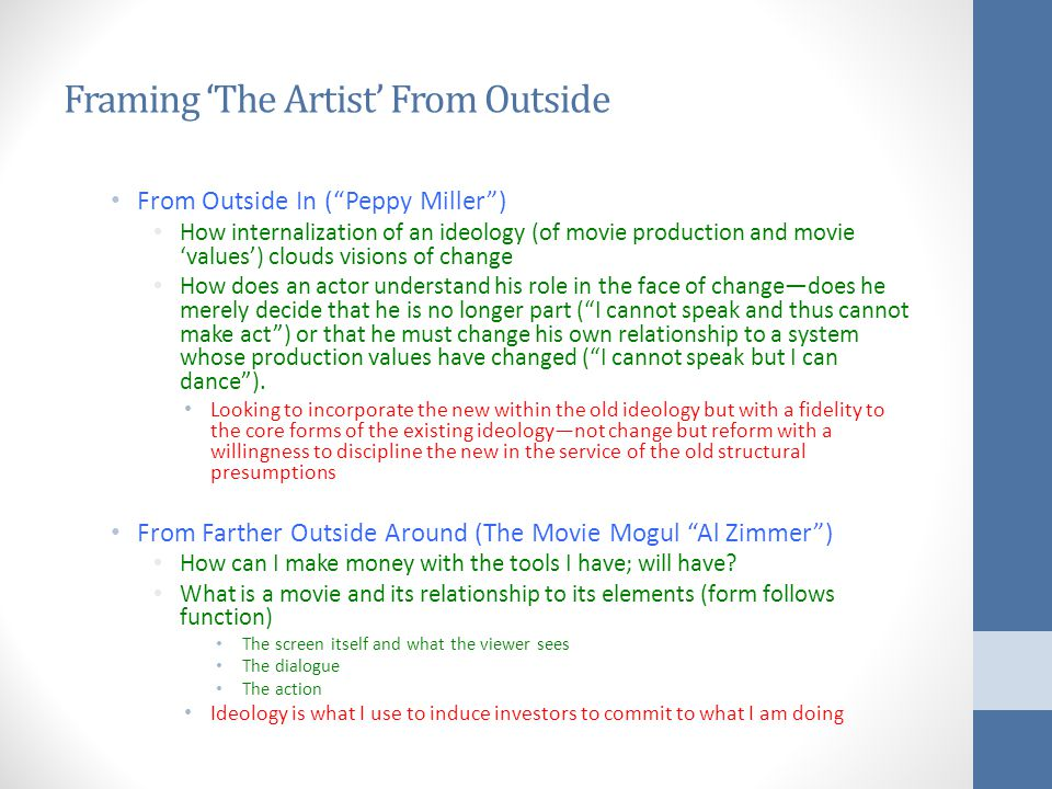 Framing 'The Artist' From Outside From Outside In ( Peppy Miller ) How internalization of an ideology (of movie production and movie 'values') clouds visions of change How does an actor understand his role in the face of change—does he merely decide that he is no longer part ( I cannot speak and thus cannot make act ) or that he must change his own relationship to a system whose production values have changed ( I cannot speak but I can dance ).