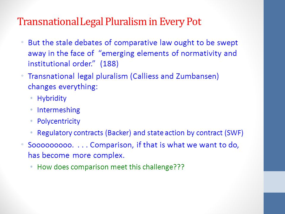 Transnational Legal Pluralism in Every Pot But the stale debates of comparative law ought to be swept away in the face of emerging elements of normativity and institutional order. (188) Transnational legal pluralism (Calliess and Zumbansen) changes everything: Hybridity Intermeshing Polycentricity Regulatory contracts (Backer) and state action by contract (SWF) Sooooooooo....
