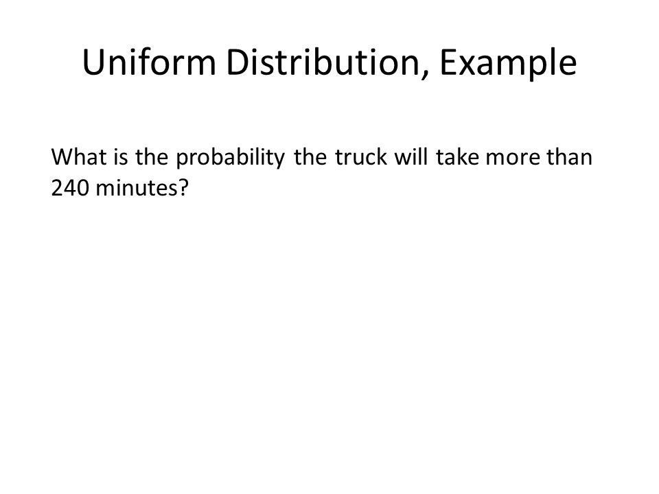 Uniform Distribution, Example What is the probability the truck will take more than 240 minutes?