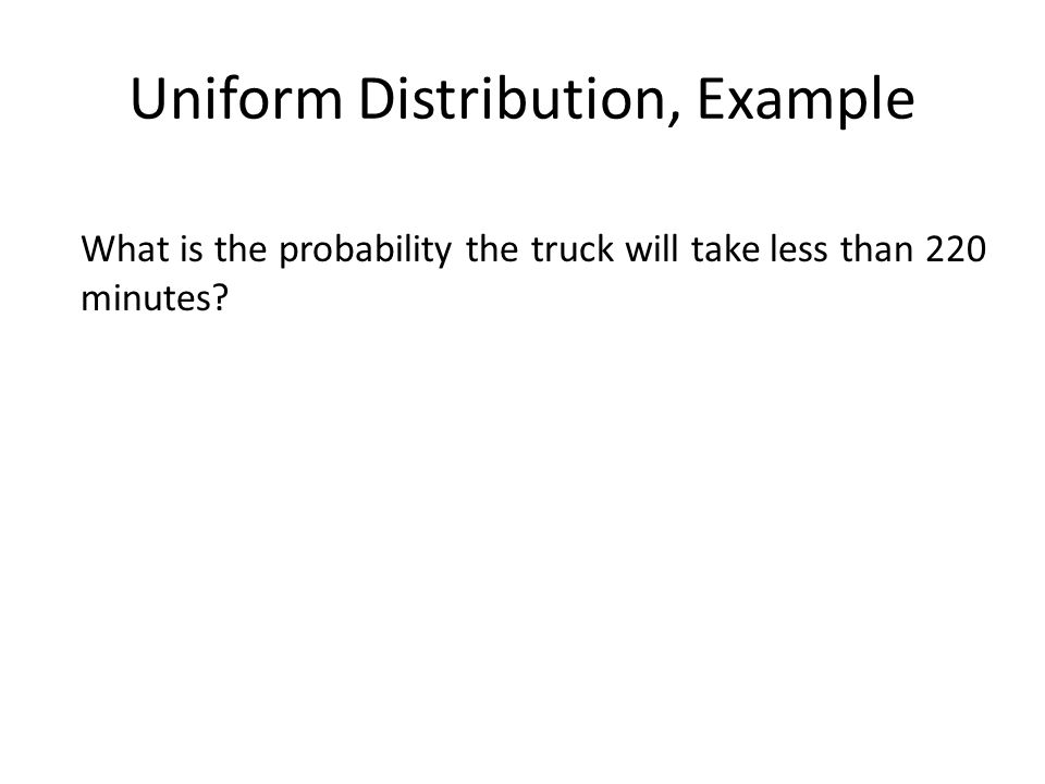 Uniform Distribution, Example What is the probability the truck will take less than 220 minutes?