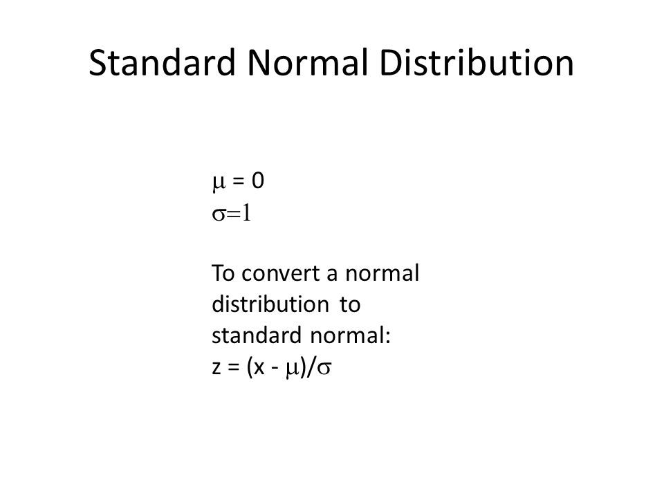 Standard Normal Distribution  = 0  To convert a normal distribution to standard normal: z = (x -  )/ 