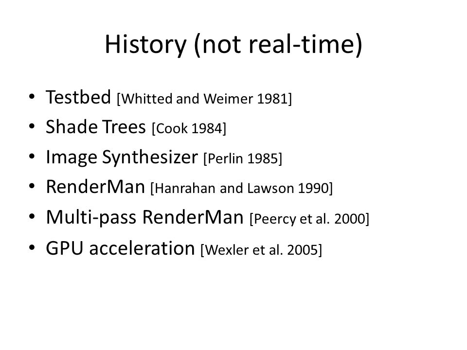History (not real-time) Testbed [Whitted and Weimer 1981] Shade Trees [Cook 1984] Image Synthesizer [Perlin 1985] RenderMan [Hanrahan and Lawson 1990] Multi-pass RenderMan [Peercy et al.