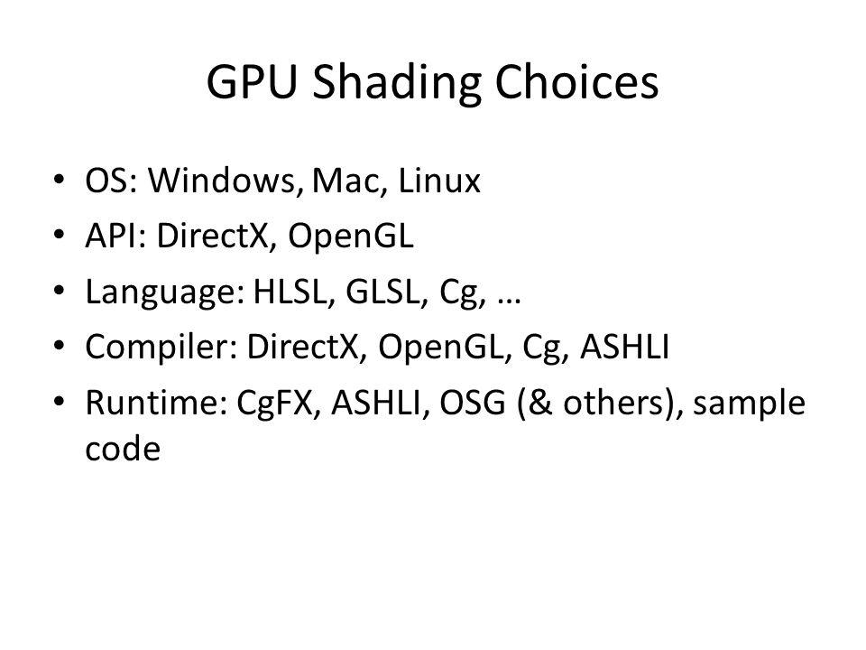 GPU Shading Choices OS: Windows, Mac, Linux API: DirectX, OpenGL Language: HLSL, GLSL, Cg, … Compiler: DirectX, OpenGL, Cg, ASHLI Runtime: CgFX, ASHLI, OSG (& others), sample code