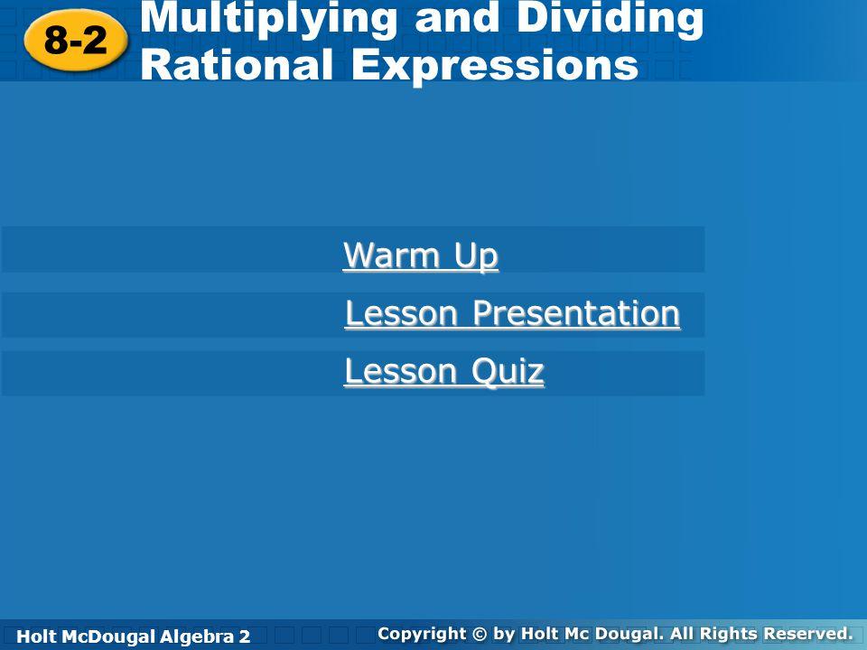 Holt McDougal Algebra 2 8-2 Multiplying and Dividing Rational Expressions 8-2 Multiplying and Dividing Rational Expressions Holt Algebra 2 Warm Up War