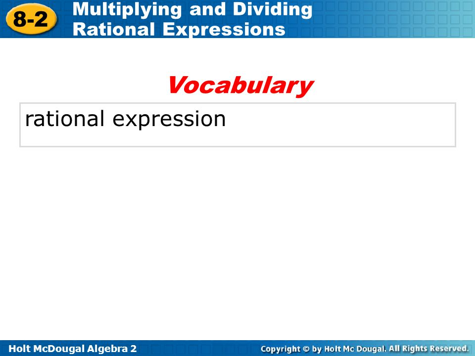 Holt McDougal Algebra 2 8-2 Multiplying and Dividing Rational Expressions rational expression Vocabulary
