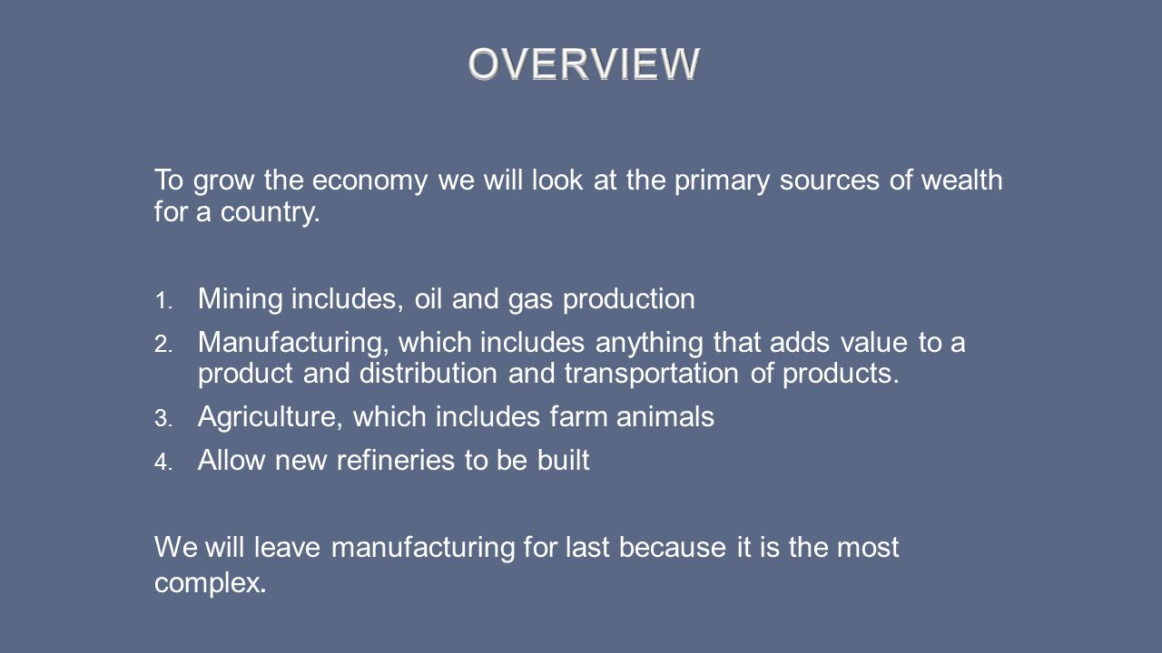 To grow the economy we will look at the primary sources of wealth for a country. 1. Mining includes, oil and gas production 2. Manufacturing, which in