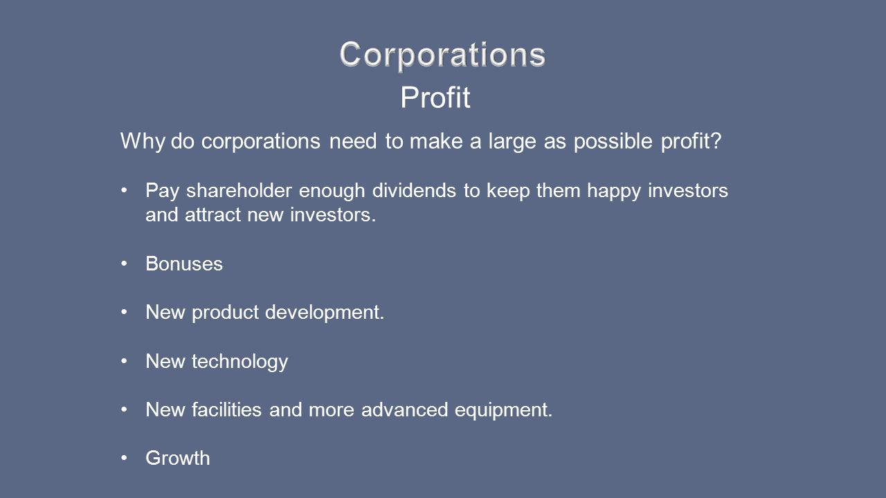 Profit Why do corporations need to make a large as possible profit? Pay shareholder enough dividends to keep them happy investors and attract new inve