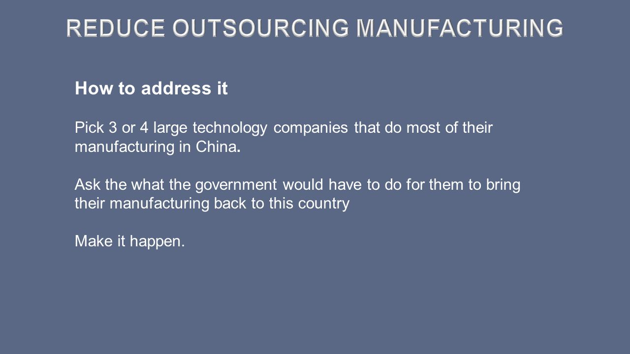 How to address it Pick 3 or 4 large technology companies that do most of their manufacturing in China. Ask the what the government would have to do fo
