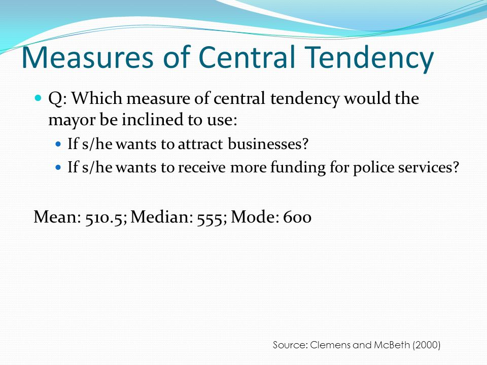 Measures of Central Tendency Q: Which measure of central tendency would the mayor be inclined to use: If s/he wants to attract businesses.