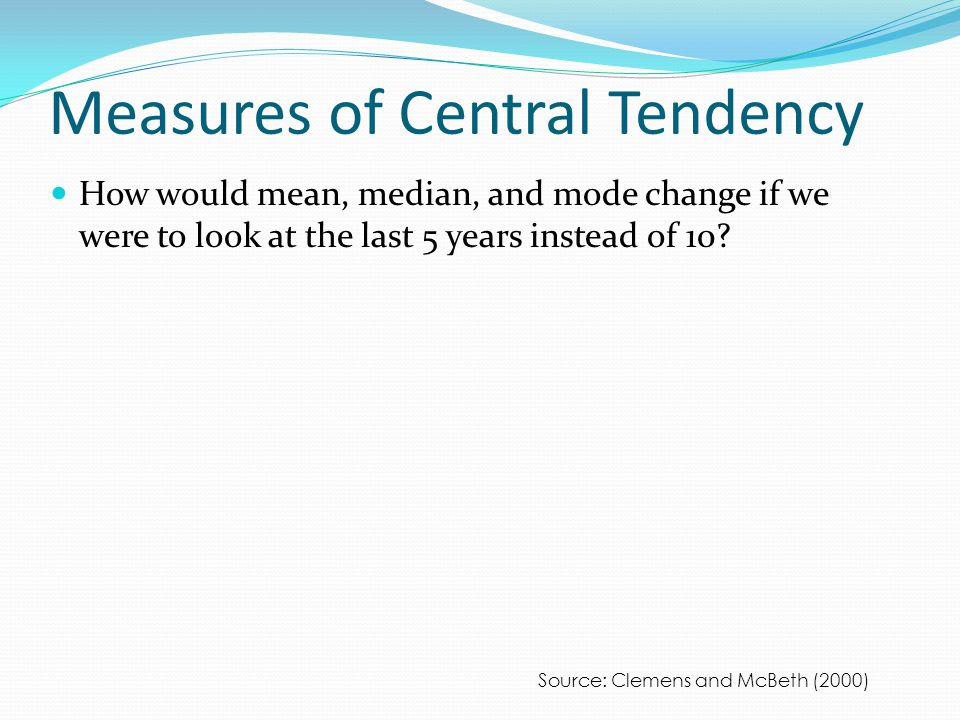 Measures of Central Tendency How would mean, median, and mode change if we were to look at the last 5 years instead of 10.