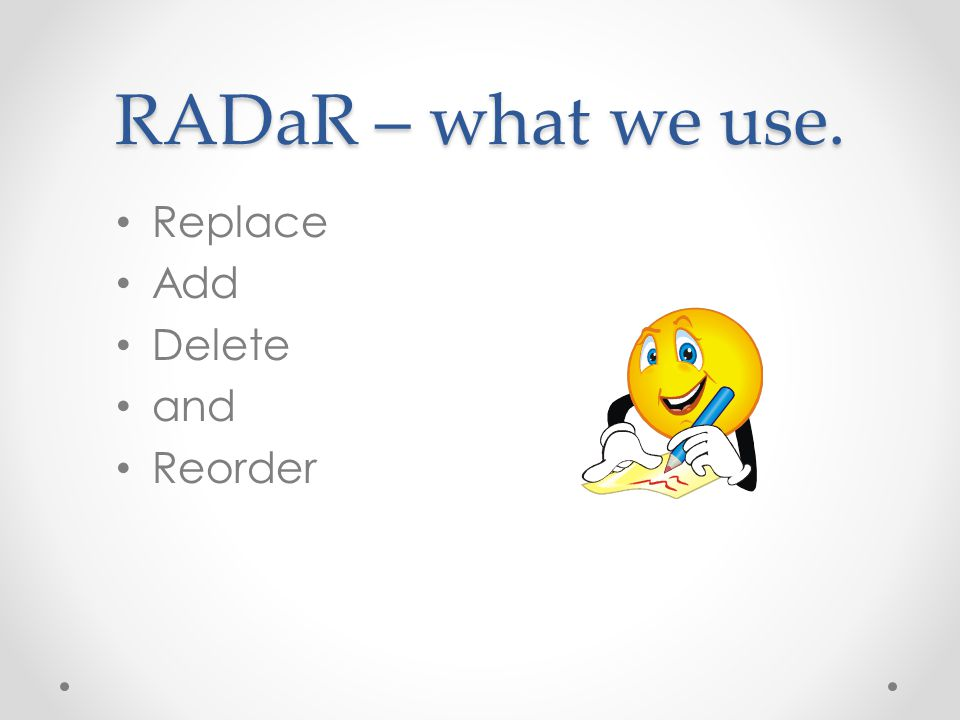 RADaR – what we use. Replace Add Delete and Reorder