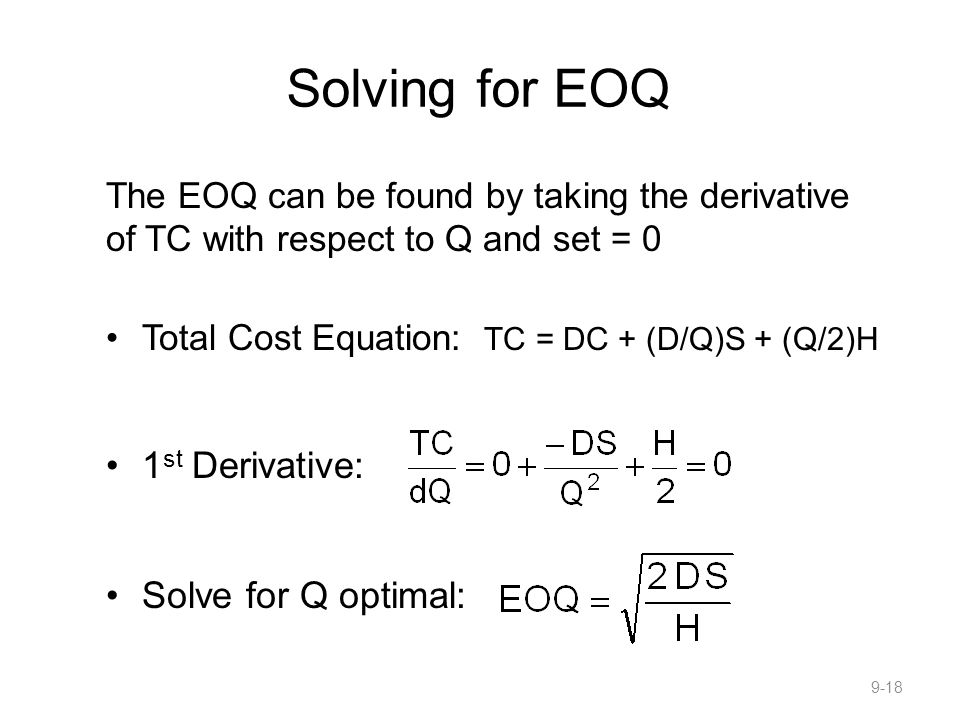Solving for EOQ The EOQ can be found by taking the derivative of TC with respect to Q and set = 0 Total Cost Equation: TC = DC + (D/Q)S + (Q/2)H 1 st Derivative: Solve for Q optimal: 9-18