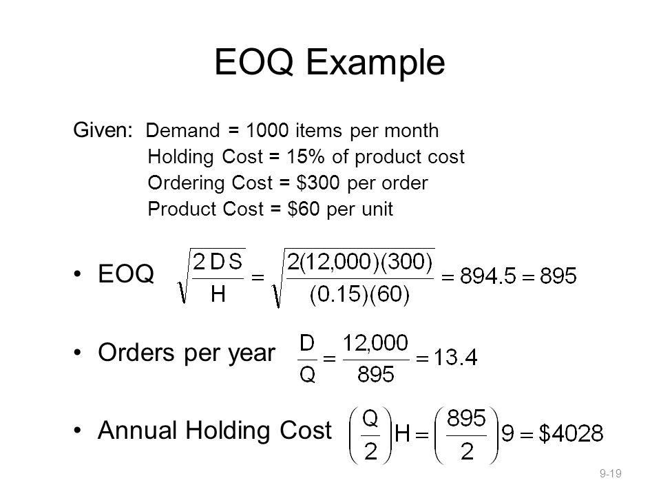 EOQ Example Given: Demand = 1000 items per month Holding Cost = 15% of product cost Ordering Cost = $300 per order Product Cost = $60 per unit EOQ Orders per year Annual Holding Cost 9-19