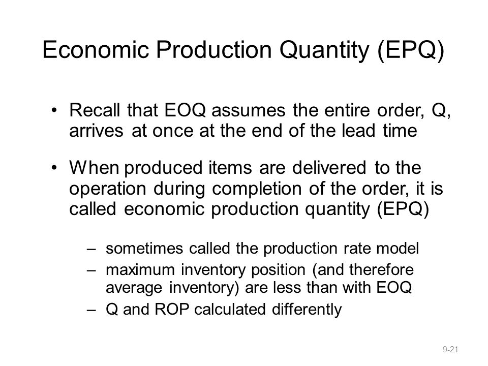 Economic Production Quantity (EPQ) Recall that EOQ assumes the entire order, Q, arrives at once at the end of the lead time When produced items are delivered to the operation during completion of the order, it is called economic production quantity (EPQ) –sometimes called the production rate model –maximum inventory position (and therefore average inventory) are less than with EOQ –Q and ROP calculated differently 9-21