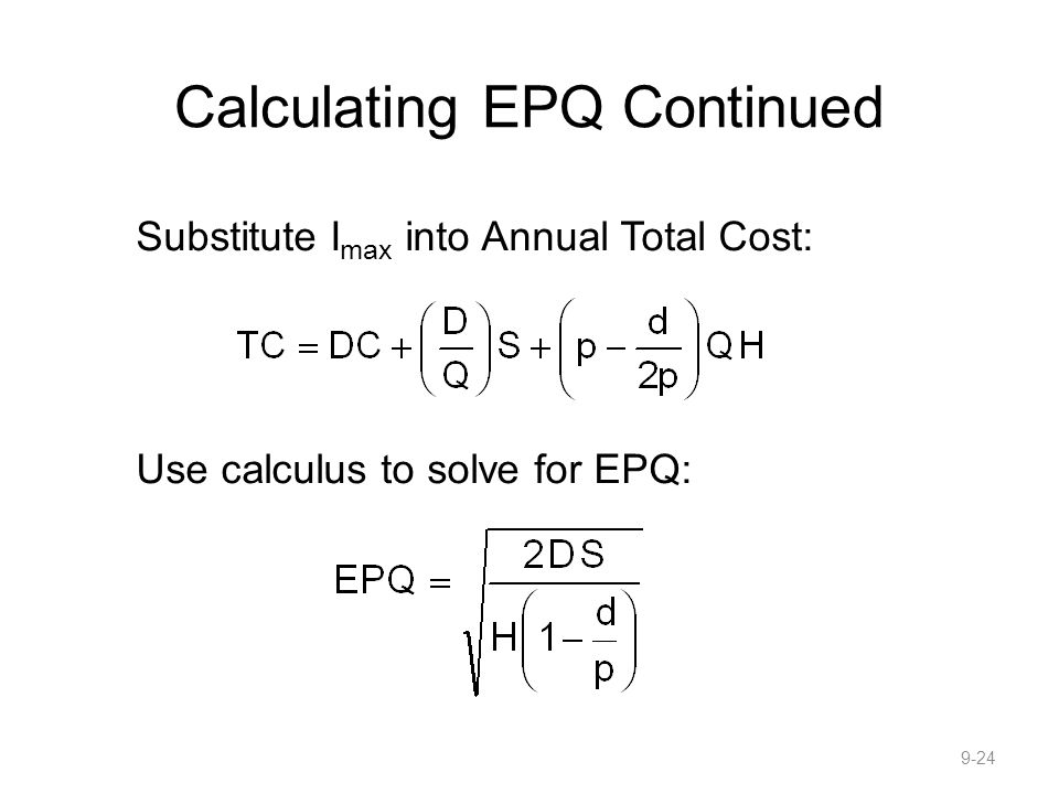 Calculating EPQ Continued Substitute I max into Annual Total Cost: Use calculus to solve for EPQ: 9-24