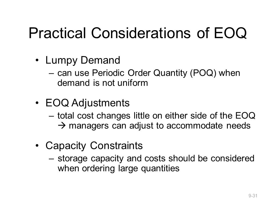 Practical Considerations of EOQ Lumpy Demand –can use Periodic Order Quantity (POQ) when demand is not uniform EOQ Adjustments –total cost changes little on either side of the EOQ  managers can adjust to accommodate needs Capacity Constraints –storage capacity and costs should be considered when ordering large quantities 9-31