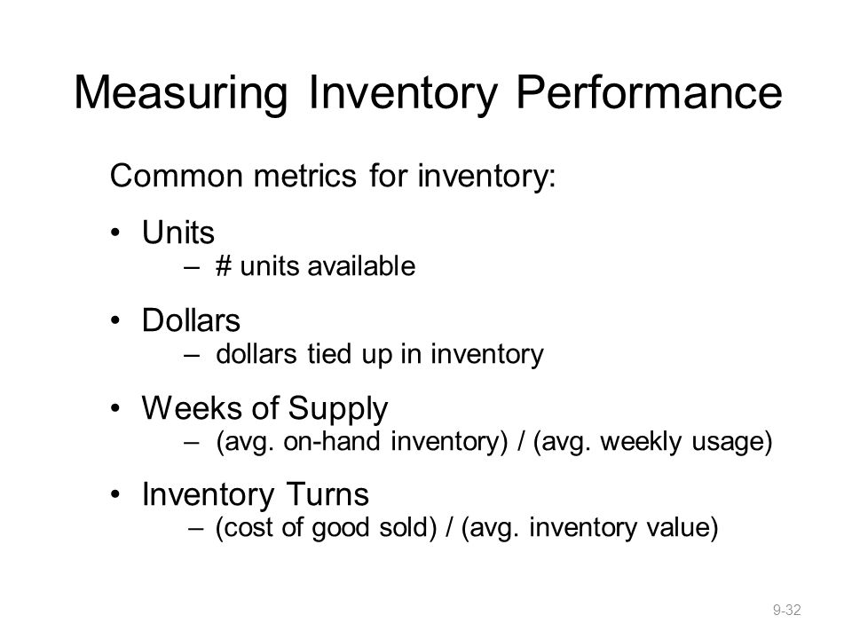 Measuring Inventory Performance Common metrics for inventory: Units –# units available Dollars –dollars tied up in inventory Weeks of Supply –(avg.